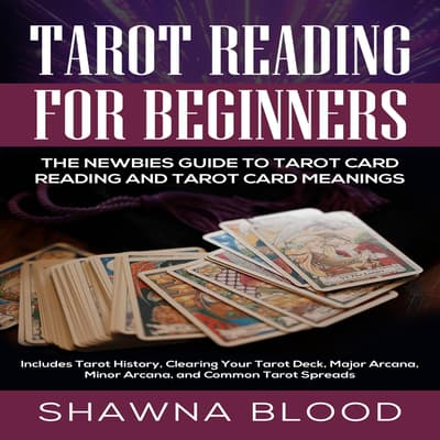 Tarot Reading for Beginners: The Newbies Guide to Tarot Card Reading and Tarot Card Meanings by Shawna Blood audiobook
