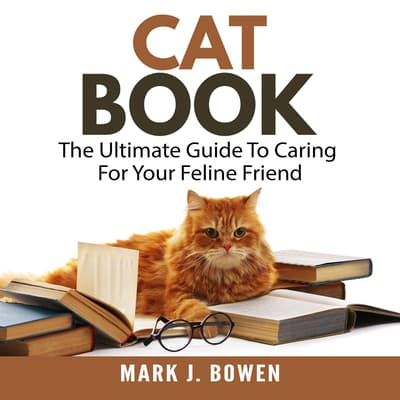 Cat Book: The Ultimate Guide To Caring For Your Feline Friend by Mark J. Bowen audiobook