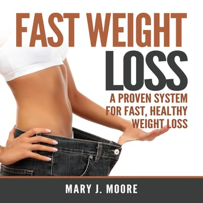 Fast Weight Loss: A Proven System for Fast, Healthy Weight Loss by Mary J. Moore audiobook