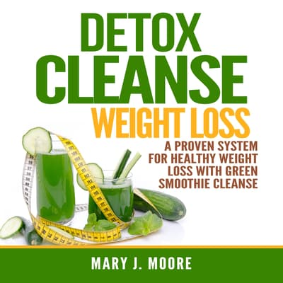 Detox Cleanse Weight Loss: A Proven System for Healthy Weight Loss With Green Smoothie Cleanse by Mary J. Moore audiobook