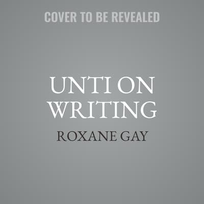 Unti on Writing by Roxane Gay audiobook