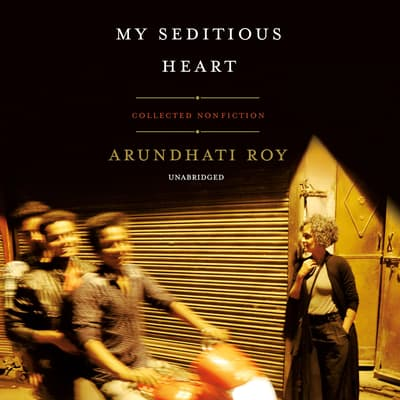 My Seditious Heart by Arundhati Roy audiobook