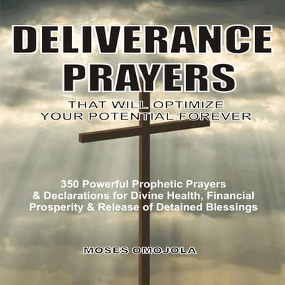 Deliverance Prayers That Will Optimize Your Potential Forever:  350 Powerful Prophetic Prayers & Declarations for Divine Heath, Financial Prosperity & Release of Detained Blessings by Moses Omojola audiobook