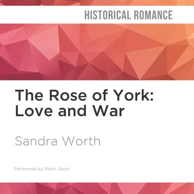 The Rose of York: Love and War by Sandra Worth audiobook