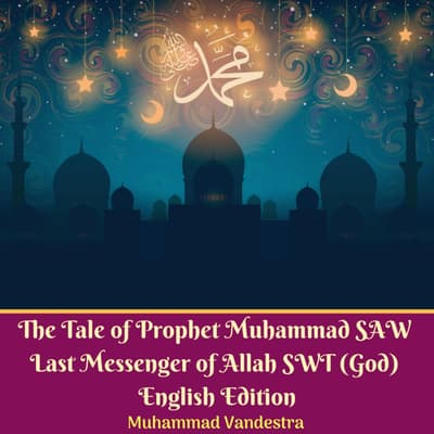 The Tale of Prophet Muhammad SAW Last Messenger of Allah SWT (God) English Edition by Muhammad Vandestra audiobook
