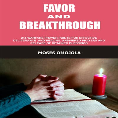 Favor And Breakthrough: 245 Warfare Prayer Points For Effective Deliverance And Healing, Answered Prayers And Release Of Detained Blessings by Moses Omojola audiobook