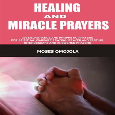Healing And Miracle Prayers: 230 Deliverance And Prophetic Prayers For Spiritual Warfare Praying, Prayer And Fasting, Intercessory And Answered Prayers by Moses Omojola audiobook