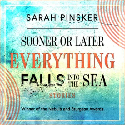 Sooner or Later Everything Falls Into the Sea by Sarah Pinsker audiobook