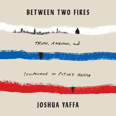 Between Two Fires by Joshua Yaffa audiobook