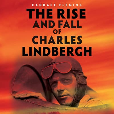 The Rise and Fall of Charles Lindbergh by Candace Fleming audiobook
