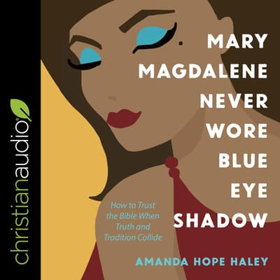 Mary Magdalene Never Wore Blue Eye Shadow by Amanda Hope Haley audiobook