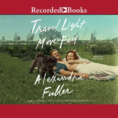 Travel Light, Move Fast by Alexandra Fuller audiobook
