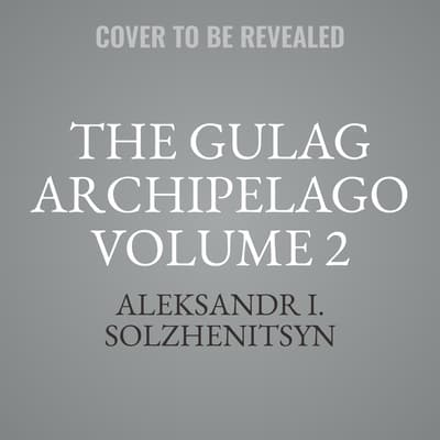 The Gulag Archipelago Volume 2 by Aleksandr I. Solzhenitsyn audiobook