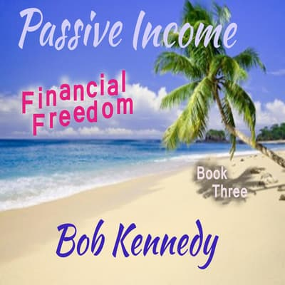 Passive Income - Financial Freedom  Book Three by Bob Kennedy audiobook