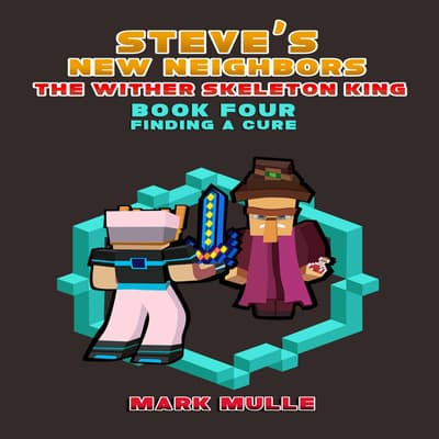Steve's New Neighbors: The Wither Skeleton King (Book 4): Finding a Cure (An Unofficial Minecraft Diary Book for Kids Ages 9 - 12 (Preteen)  by Mark Mulle audiobook