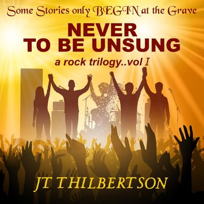 Never to be Unsung, a rock trilogy, Volume 1 by JT Thilbertson audiobook