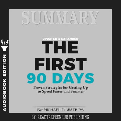 Summary of The First 90 Days, Updated and Expanded: Proven Strategies for Getting Up to Speed Faster and Smarter by Michael Watkins by Readtrepreneur Publishing audiobook