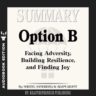 Summary of Option B: Facing Adversity, Building Resilience, and Finding Joy by Sheryl Sandberg and Adam Grant by Readtrepreneur Publishing audiobook