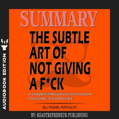 Summary of The Subtle Art of Not Giving a F*ck: A Counterintuitive Approach to Living a Good Life by Mark Manson by Readtrepreneur Publishing audiobook