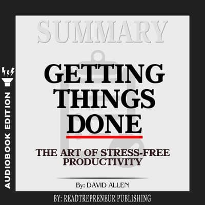 Summary of Getting Things Done: The Art of Stress-Free Productivity by David Allen by Readtrepreneur Publishing audiobook