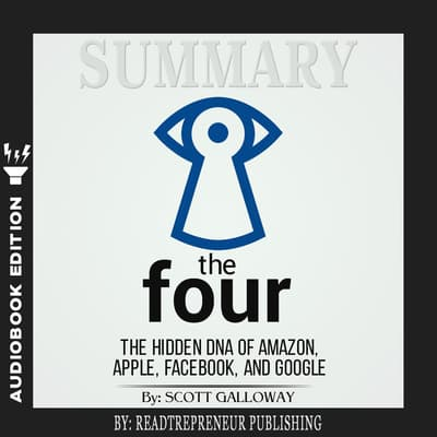 Summary of The Four: The Hidden DNA of Amazon, Apple, Facebook, and Google by Scott Galloway by Readtrepreneur Publishing audiobook