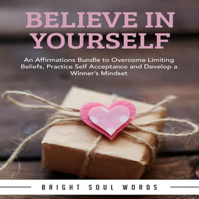 Believe in Yourself: An Affirmations Bundle to Overcome Limiting Beliefs, Practice Self Acceptance and Develop a Winner's Mindset by Bright Soul Words audiobook