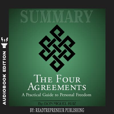 Summary of The Four Agreements: A Practical Guide to Personal Freedom (A Toltec Wisdom Book) by Don Miguel Ruiz by Readtrepreneur Publishing audiobook