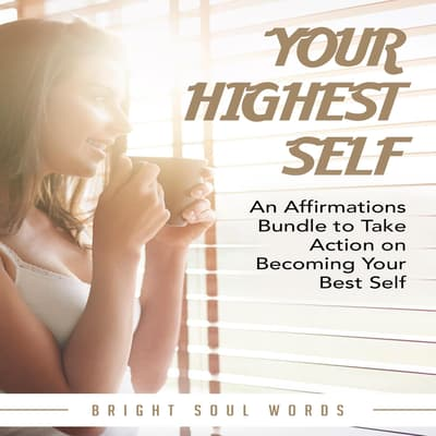 Your Highest Self: An Affirmations Bundle to Take Action on Becoming Your Best Self by Bright Soul Words audiobook