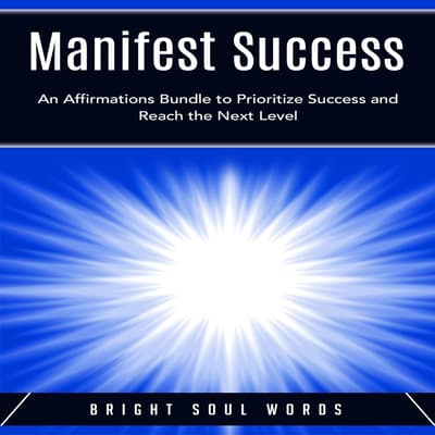 Manifest Success: An Affirmations Bundle to Prioritize Success and Reach the Next Level by Bright Soul Words audiobook