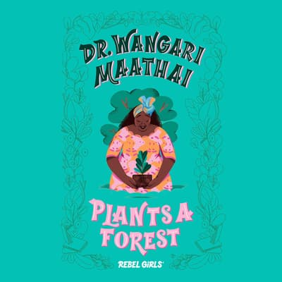 Dr. Wangari Maathai Plants a Forest by Rebel Girls audiobook