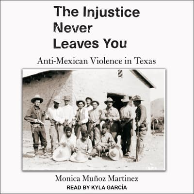 The Injustice Never Leaves You by Monica Muñoz Martinez audiobook
