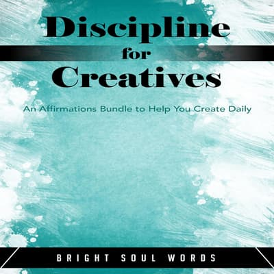 Discipline for Creatives: An Affirmations Bundle to Help You Create Daily by Bright Soul Words audiobook