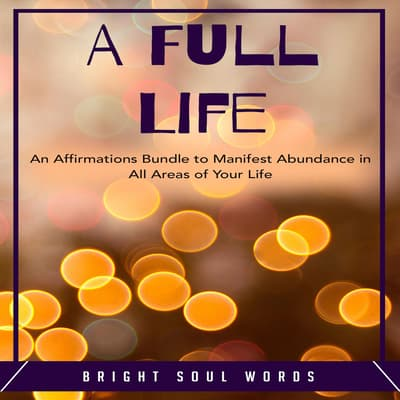 A Full Life: An Affirmations Bundle to Manifest Abundance in All Areas of Your Life by Bright Soul Words audiobook