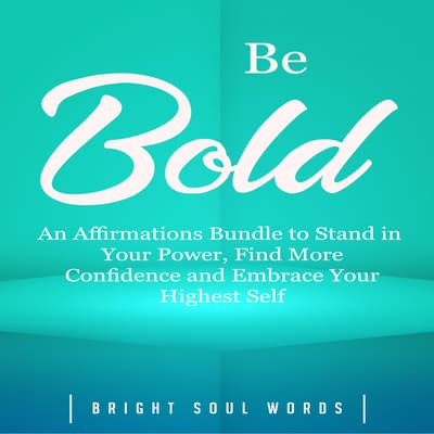 Be Bold: An Affirmations Bundle to Stand in Your Power, Find More Confidence and Embrace Your Highest Self by Bright Soul Words audiobook
