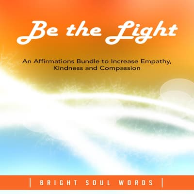 Be the Light: An Affirmations Bundle to Increase Empathy, Kindness and Compassion by Bright Soul Words audiobook