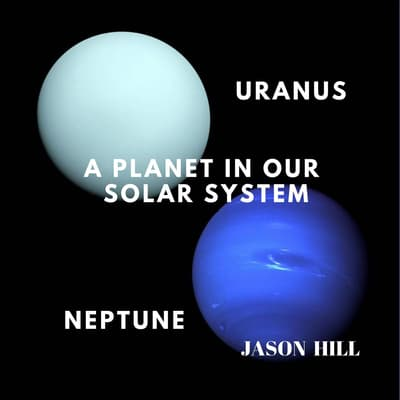 Uranus and Neptune: A Planet in our Solar System by Jason Hill audiobook