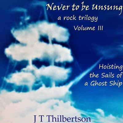 Never to be Unsung, a rock trilogy, Vol 3 by JT Thilbertson audiobook