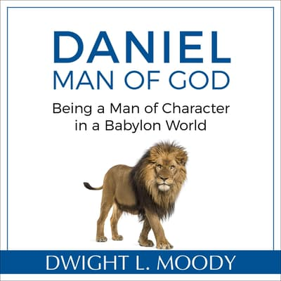 Daniel, Man of God: Being a Man of Character in a Babylon World by Dwight L. Moody audiobook