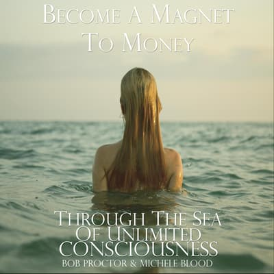 Become A Magnet To Money Through The Sea Of Unlimited Consciousness by Michele Blood  audiobook