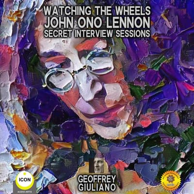 Watching The Wheels John Ono Lennon - Secret Interview Sessions by Geoffrey Giuliano audiobook