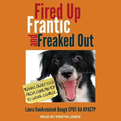 Fired Up, Frantic, and Freaked Out by Laura VanArendonk Baugh CPDT-KA KRACTP audiobook