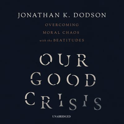 Our Good Crisis by Jonathan K. Dodson audiobook