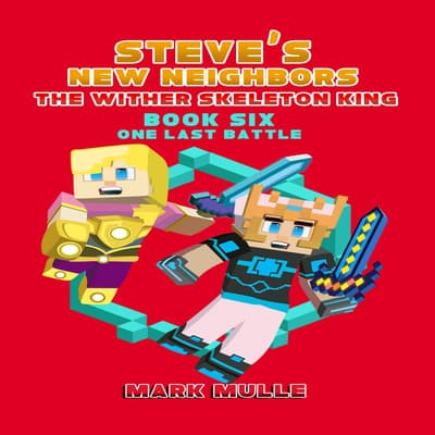 Steve's New Neighbors: The Wither Skeleton King (Book 6): One Last Battle (An Unofficial Minecraft Diary Book for Kids Ages 9 - 12 (Preteen) by Mark Mulle audiobook