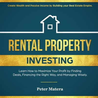 Rental Property Investing: Create Wealth and Passive Income Building your Real Estate Empire. Learn how to Maximize your profit Finding Deals, Financing the Right Way, and Managing Wisely. by Peter Matera audiobook