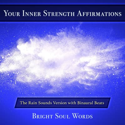 Your Inner Strength Affirmations: The Rain Sounds Version with Binaural Beats by Bright Soul Words audiobook