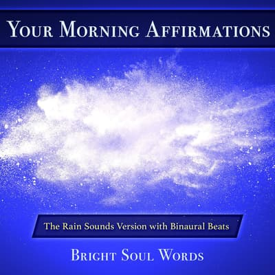 Your Morning Affirmations: The Rain Sounds Version with Binaural Beats by Bright Soul Words audiobook