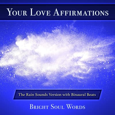 Your Love Affirmations: The Rain Sounds Version with Binaural Beats by Bright Soul Words audiobook