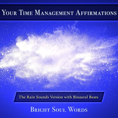 Your Time Management Affirmations: The Rain Sounds Version with Binaural Beats by Bright Soul Words audiobook