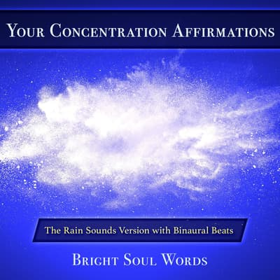 Your Concentration Affirmations: The Rain Sounds Version with Binaural Beats by Bright Soul Words audiobook