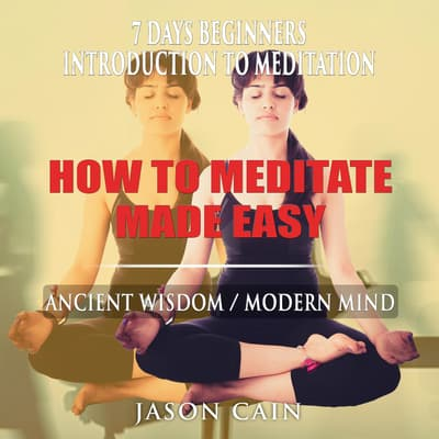 HOW TO MEDITATE MADE EASY: 7 DAYS BEGINNERS INTRODUCTION TO MEDITATION by Jason Cain audiobook